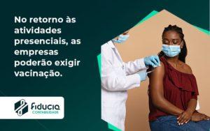 No Retorno às Atividades Presenciais, As Empresas Poderão Exigir Vacinação. Saiba Mais Fiducia - FIDUCIA Contabilidade | Assessoria e Consultoria no Rio de Janeiro