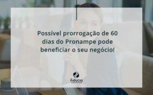 Possível Prorrogação De 60 Dias Do Pronampe Pode Beneficiar O Seu Negócio Fiducia - FIDUCIA Contabilidade | Assessoria e Consultoria no Rio de Janeiro