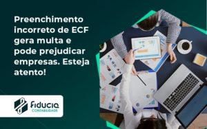 Preenchimento Incorreto De Ecf Gera Multa E Pode Prejudicar Empresas. Esteja Atento! Fiducia - FIDUCIA Contabilidade | Assessoria e Consultoria no Rio de Janeiro