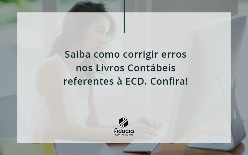 Saiba Como Corrigir Erros Nos Livros Contábeis Referentes à Ecd. Confira Fiducia - FIDUCIA Contabilidade | Assessoria e Consultoria no Rio de Janeiro