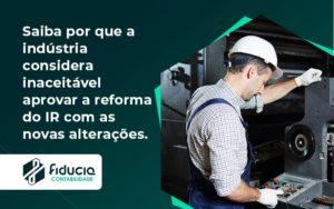 Saiba Por Que A Indústria Considera Inaceitável Aprovar A Reforma Do Ir Com As Novas Alterações. Fiducia - FIDUCIA Contabilidade | Assessoria e Consultoria no Rio de Janeiro