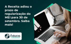 A Receita Adiou O Prazo De Regularização Do Mei Para 30 De Setembro. Saiba Mais! Fiducia - FIDUCIA Contabilidade | Assessoria e Consultoria no Rio de Janeiro