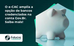 O E Cac Amplia A Opção De Bancos Credenciados Na Conta Gov.br. Saiba Mais! Fiducia - FIDUCIA Contabilidade | Assessoria e Consultoria no Rio de Janeiro