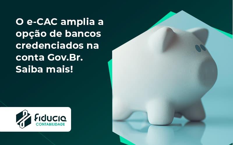 O E Cac Amplia A Opção De Bancos Credenciados Na Conta Gov.br. Saiba Mais! Fiducia - FIDUCIA Contabilidade   Assessoria e Consultoria no Rio de Janeiro