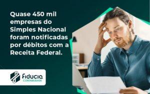 Quase 450 Mil Empresas Do Simples Nacional Foram Notificadas Por Débitos Com A Receita Federal. Fiducia - FIDUCIA Contabilidade | Assessoria e Consultoria no Rio de Janeiro