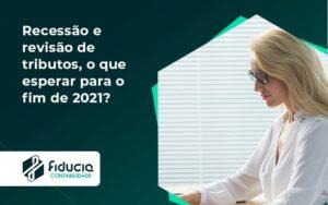 Recessão E Revisão De Tributos, O Que Esperar Para O Fim De 2021 Fiducia - FIDUCIA Contabilidade | Assessoria e Consultoria no Rio de Janeiro
