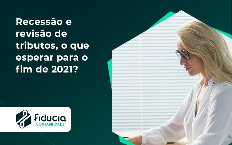 Recessão E Revisão De Tributos, O Que Esperar Para O Fim De 2021 Fiducia - FIDUCIA Contabilidade   Assessoria e Consultoria no Rio de Janeiro