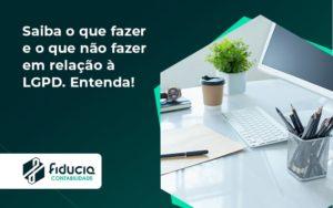 Saiba O Que Fazer E O Que Não Fazer Em Relação à Lgpd. Entenda! Fiducia - FIDUCIA Contabilidade | Assessoria e Consultoria no Rio de Janeiro
