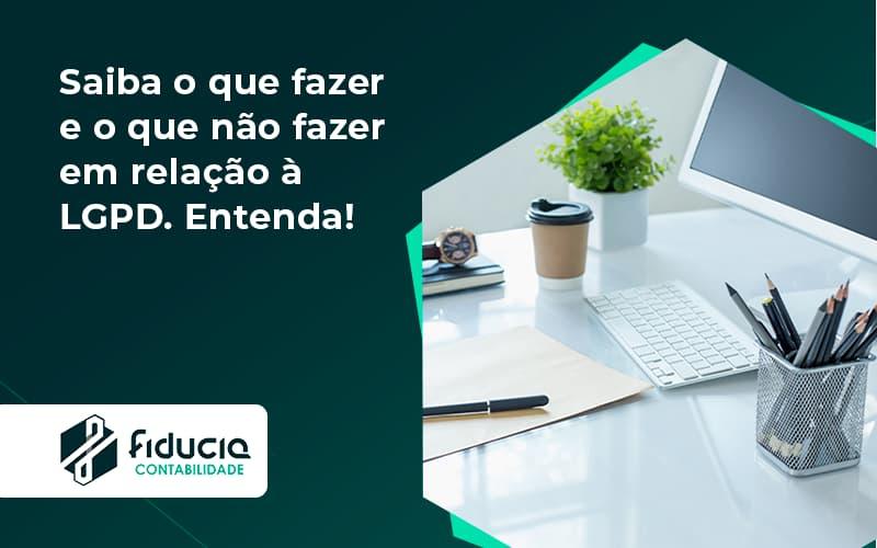 Saiba O Que Fazer E O Que Não Fazer Em Relação à Lgpd. Entenda! Fiducia - FIDUCIA Contabilidade   Assessoria e Consultoria no Rio de Janeiro