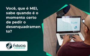 Você, Que é Mei, Sabe Quando é O Momento Certo De Pedir O Desenquadramento Fiducia - FIDUCIA Contabilidade | Assessoria e Consultoria no Rio de Janeiro