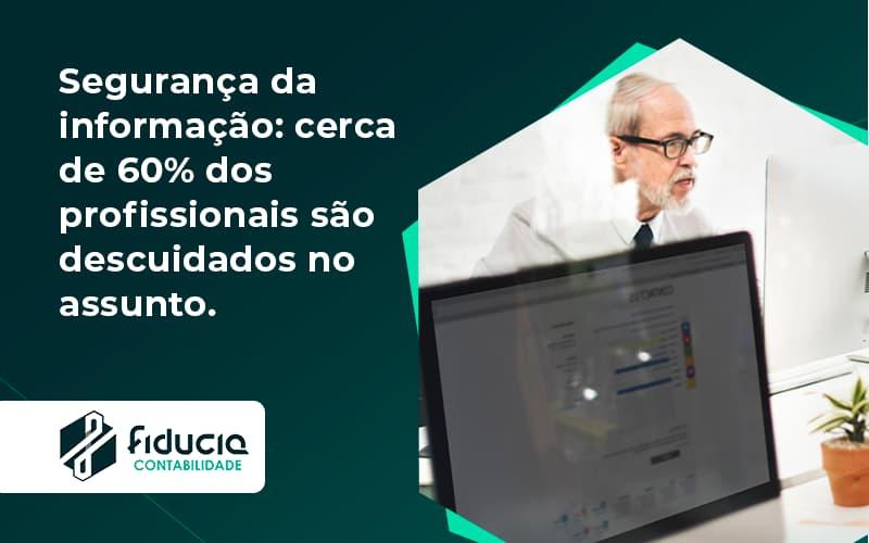 Seguranca Da Informacao Cerca De 60 Dos Profissionais Sao Descuidados No Assunto Entenda Fiducia - FIDUCIA Contabilidade | Assessoria e Consultoria no Rio de Janeiro
