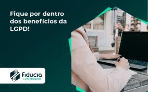 Fique Por Dentro Dos Beneficios Da Lgpd Fiducia - FIDUCIA Contabilidade | Assessoria e Consultoria no Rio de Janeiro