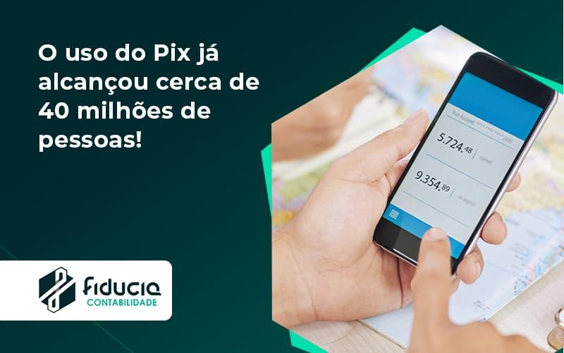 O Uso Do Pix Ja Alcancou 40 Milhoes De Pessoas Fiducia - FIDUCIA Contabilidade | Assessoria e Consultoria no Rio de Janeiro